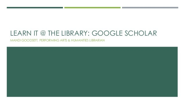 LEARN IT @ THE LIBRARY: GOOGLE SCHOLAR MANDI GOODSETT, PERFORMING ARTS & HUMANITIES LIBRARIAN