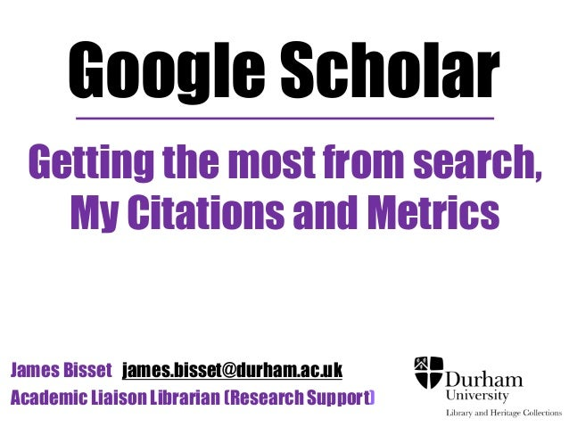 Google Scholar  Getting the most from search,  My Citations and Metrics  James Bisset james.bisset@durham.ac.uk  Academic ...