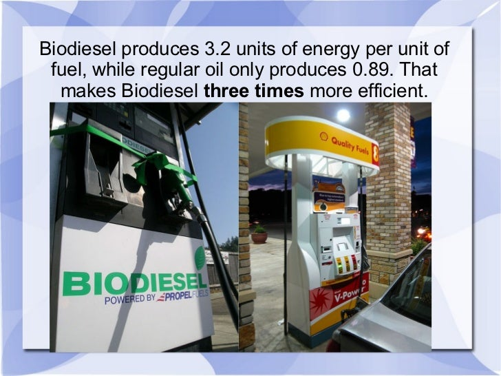 Biodiesel produces 3.2 units of energy per unit of fuel, while regular oil only produces 0.89. That makes Biodiesel  three...