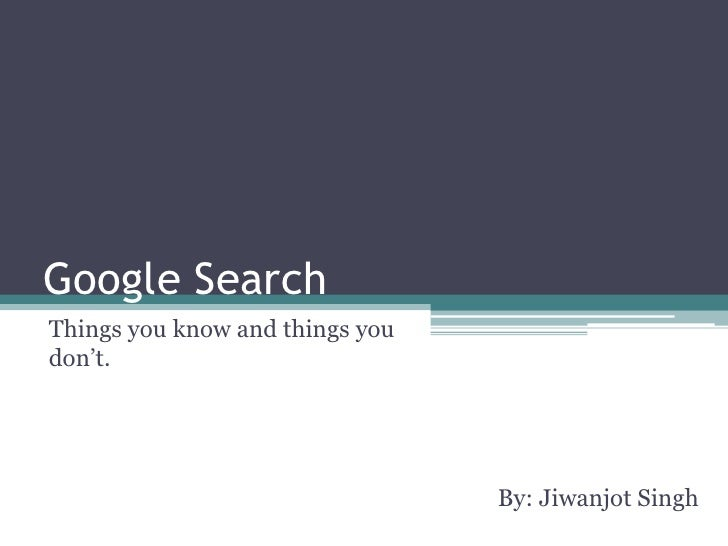 Google Search<br />Things you know and things you don't.<br />By: Jiwanjot Singh<br />