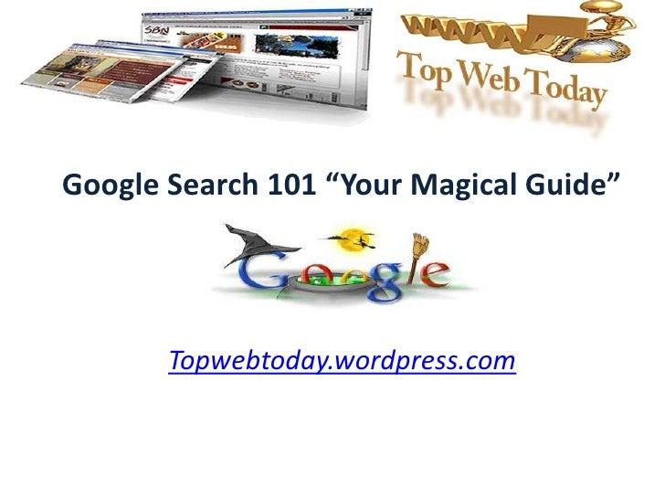 "Google Search 101 ""Your MagicalGuide""<br />Topwebtoday.wordpress.com<br />"