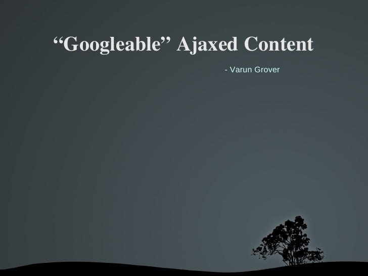 """Googleable""AjaxedContent                  - Varun Grover"