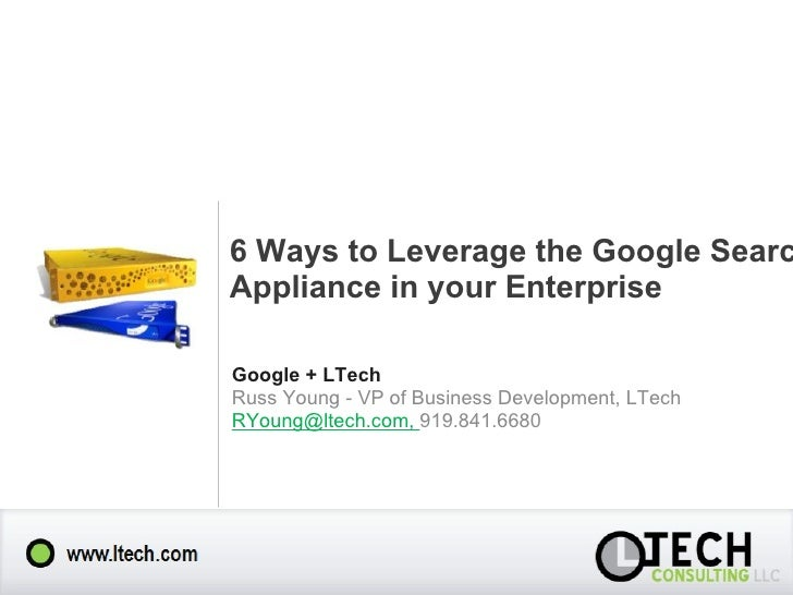 6 Ways to Leverage the Google Search Appliance in your Enterprise Google + LTech Russ Young - VP of Business Development, ...