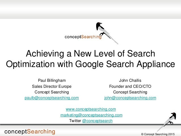 © Concept Searching 2015 Achieving a New Level of Search Optimization with Google Search Appliance John Challis Founder an...