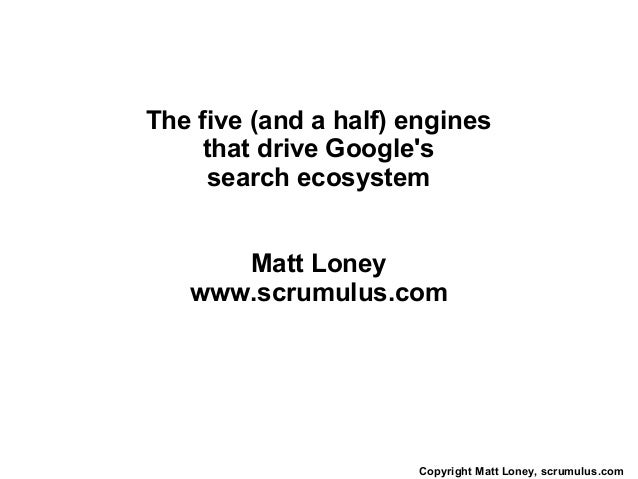 The five (and a half) engines    that drive Googles     search ecosystem      Matt Loney   www.scrumulus.com              ...