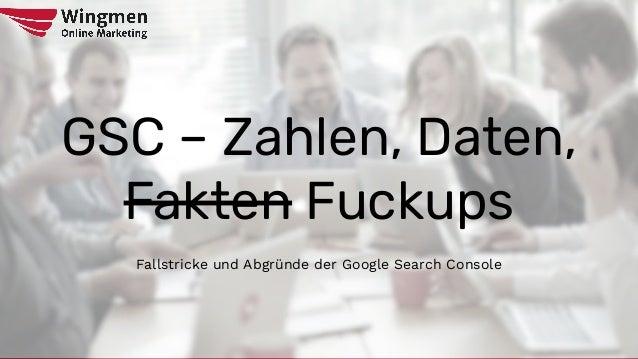GSC – Zahlen, Daten, Fakten Fuckups Fallstricke und Abgründe der Google Search Console