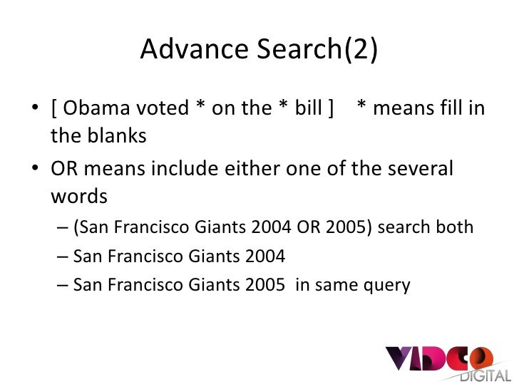 Advance Search(2)• [ Obama voted * on the * bill ] * means fill in  the blanks• OR means include either one of the several...