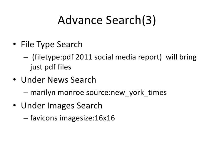 Advance Search(3)• File Type Search  – (filetype:pdf 2011 social media report) will bring    just pdf files• Under News Se...