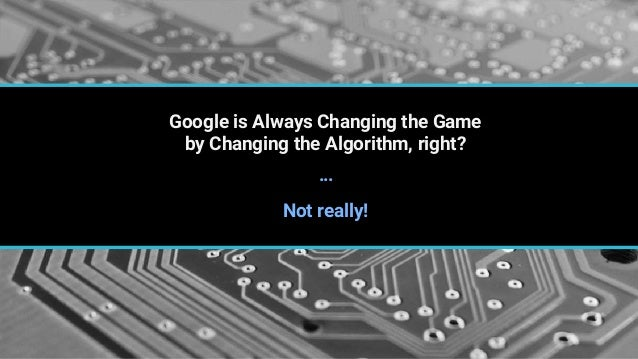 Google is Always Changing the Game by Changing the Algorithm, right? Not really! …