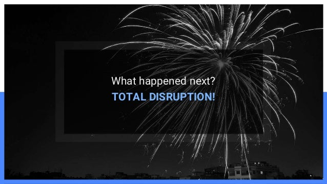 What happened next? TOTAL DISRUPTION!