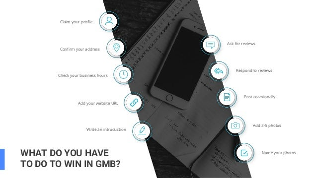 WHAT DO YOU HAVE TO DO TO WIN IN GMB? Claim your profile Confirm your address Check your business hours Add 3-5 photos Add...