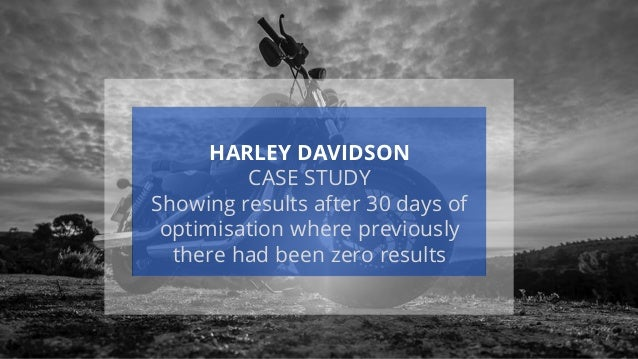HARLEY DAVIDSON CASE STUDY Showing results after 30 days of optimisation where previously there had been zero results