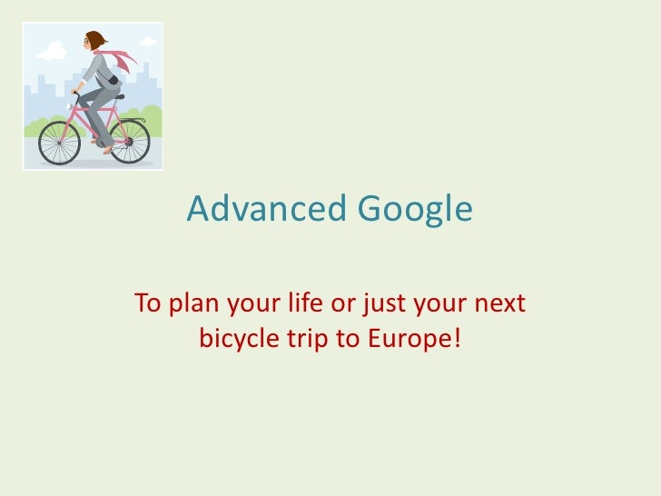 Advanced Google<br />To plan your life or just your next bicycle trip to Europe!<br />