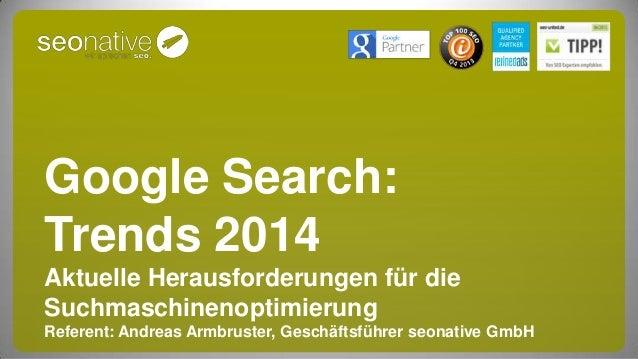 Google Search: Trends 2014 Aktuelle Herausforderungen für die Suchmaschinenoptimierung Referent: Andreas Armbruster, Gesch...