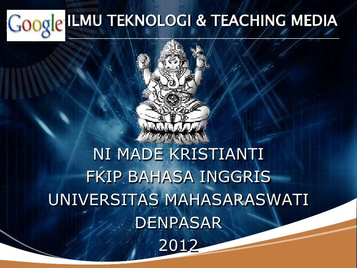 LOGO   ILMU TEKNOLOGI & TEACHING MEDIA        NI MADE KRISTIANTI       FKIP BAHASA INGGRIS   UNIVERSITAS MAHASARASWATI    ...