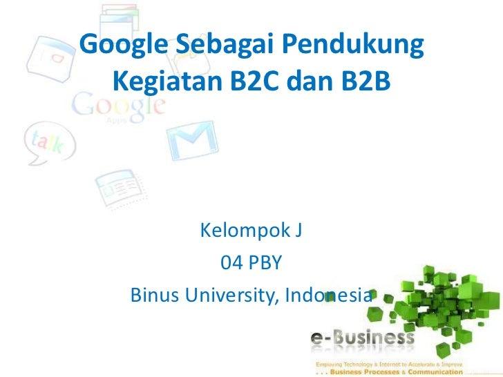 Google Sebagai Pendukung  Kegiatan B2C dan B2B          Kelompok J            04 PBY   Binus University, Indonesia