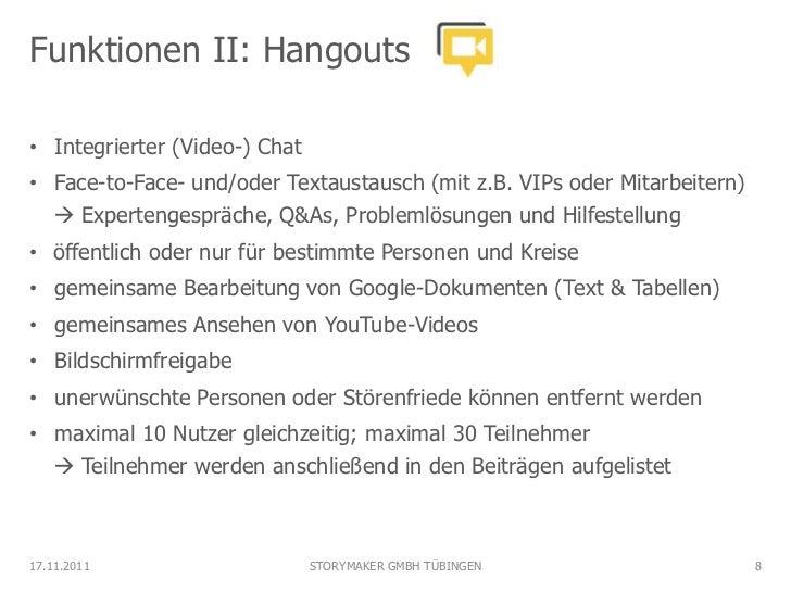 Funktionen II: Hangouts• Integrierter (Video-) Chat• Face-to-Face- und/oder Textaustausch (mit z.B. VIPs oder Mitarbeitern...
