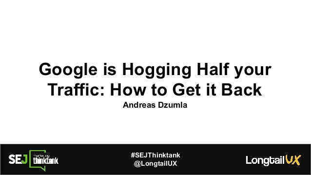Google is Hogging Half your Traffic: How to Get it Back Andreas Dzumla #SEJThinktank @LongtailUX