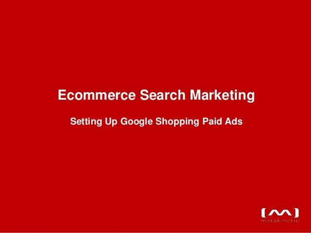 Ecommerce Search Marketing Setting Up Google Shopping Paid Ads                                       www.metakinetic.com