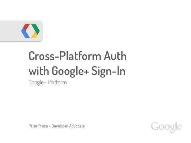 Cross-Platform Auth with Google+ Sign-In Google+ Platform Peter Friese - Developer Advocate