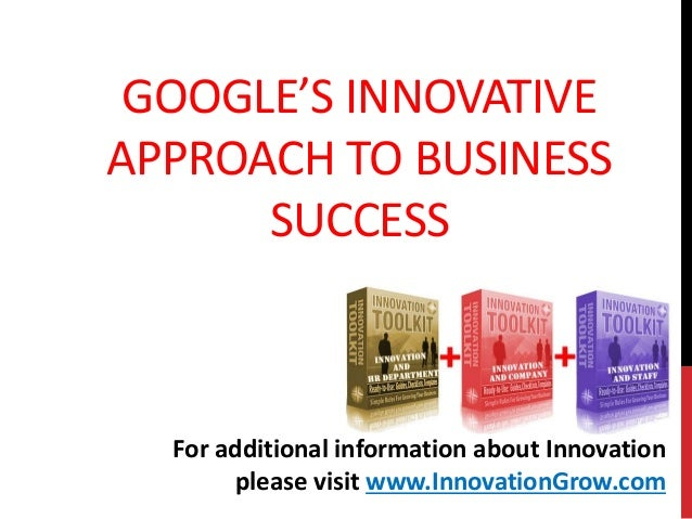 GOOGLE'S INNOVATIVEAPPROACH TO BUSINESSSUCCESSFor additional information about Innovationplease visit www.InnovationGrow.com