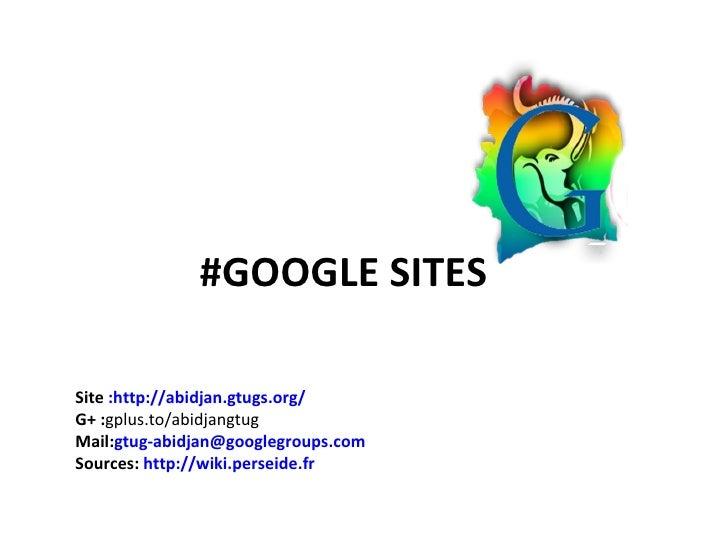 #GOOGLE SITESSite :http://abidjan.gtugs.org/G+ :gplus.to/abidjangtugMail:gtug-abidjan@googlegroups.comSources: http://wiki...