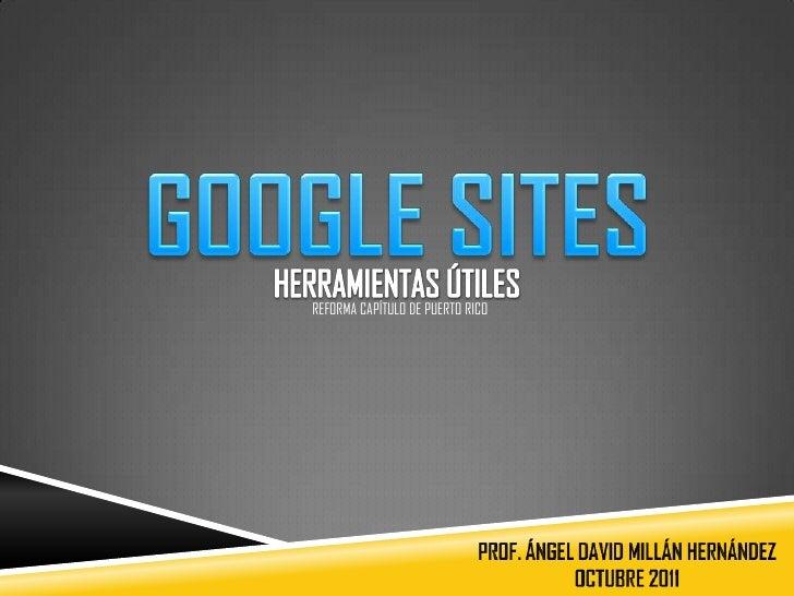 GOOGLE SITES<br />HERRAMIENTAS ÚTILES<br />REFORMA CAPÍTULO DE PUERTO RICO<br />PROF. ÁNGEL DAVID MILLÁN HERNÁNDEZ<br />OC...
