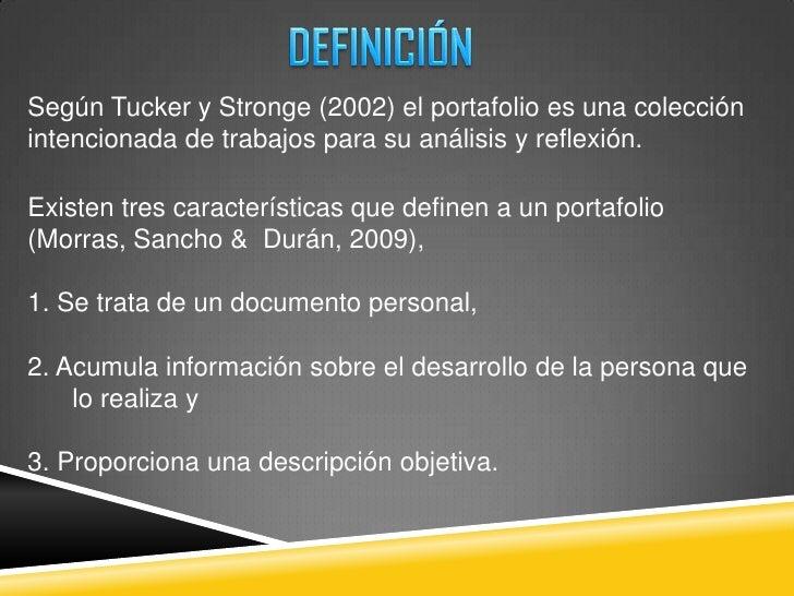 DEFINICIÓN<br />Según Tucker y Stronge (2002) el portafolioesunacolecciónintencionada de trabajos para su análisis y refle...