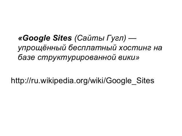 «Google Sites (Сайты Гугл) — упрощённый бесплатный хостинг на базе структурированной вики» http://ru.wikipedia.org/wiki/Go...