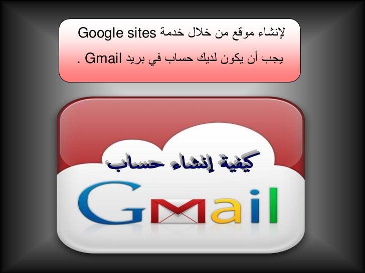 إلنشاء موقع من خالل خدمة Google sitesيجب أن يكون لديك حساب في بريد . Gmail