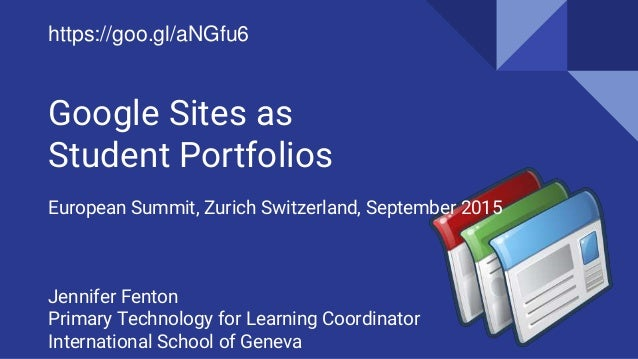 Google Sites as Student Portfolios European Summit, Zurich Switzerland, September 2015 Jennifer Fenton Primary Technology ...