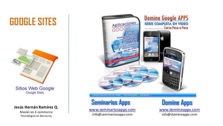 GOOGLE SITES<br />Jesús Hernán Ramírez Q.<br />Master en E-commerce<br />Tecnológico de Monterrey<br />www.seminariosapps....