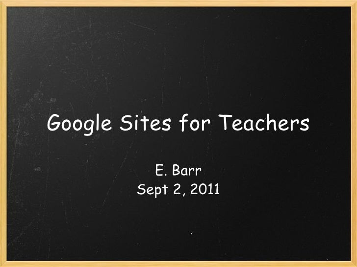 Google Sites for Teachers E. Barr Sept 2, 2011