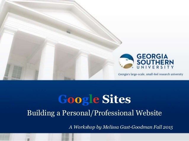 Google Sites Building a Personal/Professional Website A Workshop by Melissa Gast-Goodman Fall 2015
