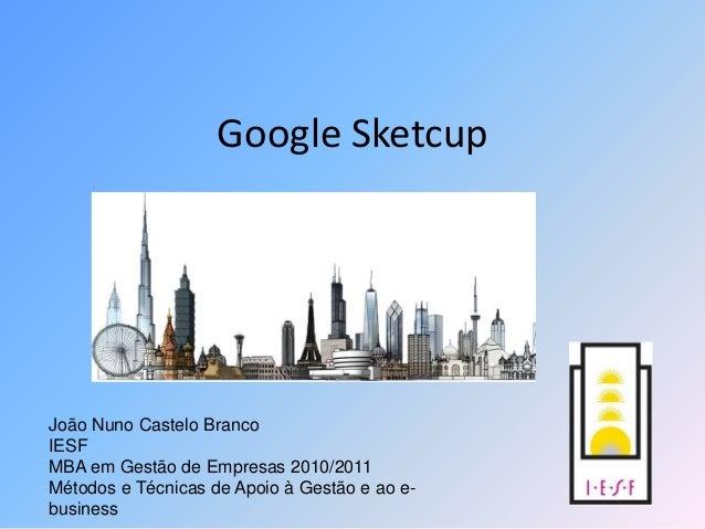 Google Sketcup João Nuno Castelo Branco IESF MBA em Gestão de Empresas 2010/2011 Métodos e Técnicas de Apoio à Gestão e ao...