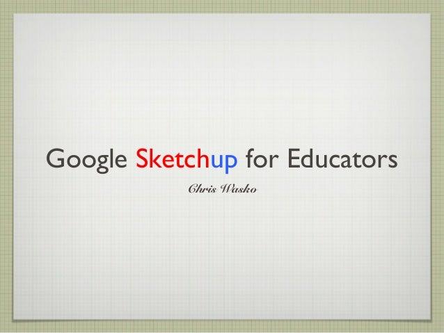 Google Sketchup for Educators Chris Wasko