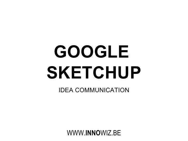 GOOGLE  SKETCHUP IDEA COMMUNICATION WWW. INNO WIZ.BE