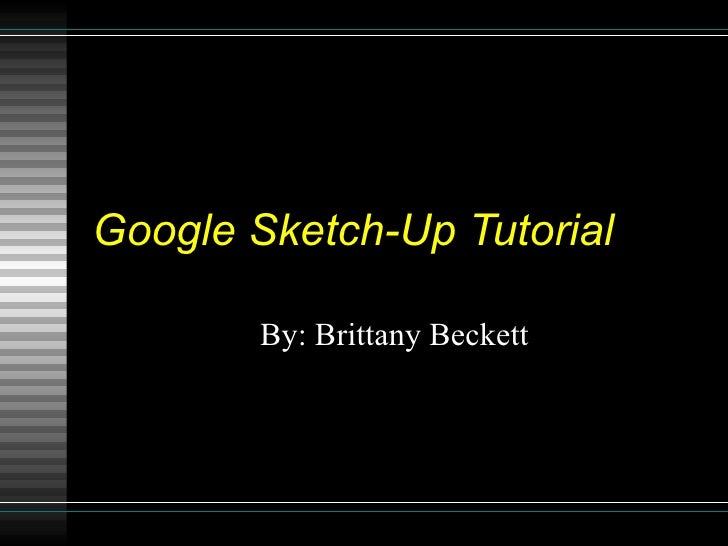 Google Sketch-Up Tutorial By: Brittany Beckett