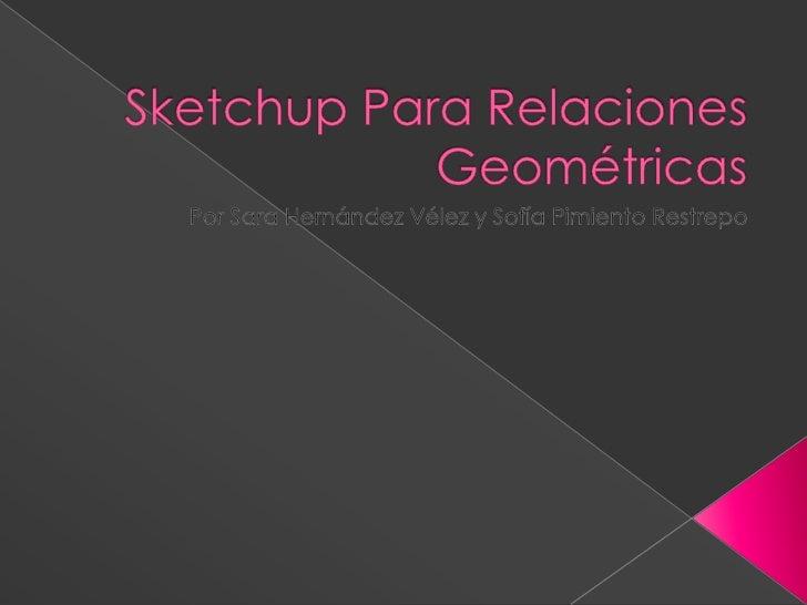 Sketchup Para Relaciones Geométricas<br />Por Sara Hernández Vélez y Sofía Pimiento Restrepo<br />