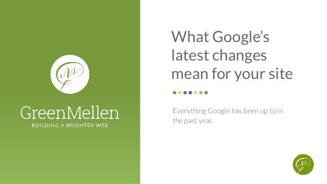 What Google's latest changes mean for your site Everything Google has been up to in the past year.