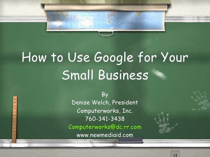 How to Use Google for Your Small Business By Denise Welch, President Computerworks, Inc. 760-341-3438 [email_address] www....