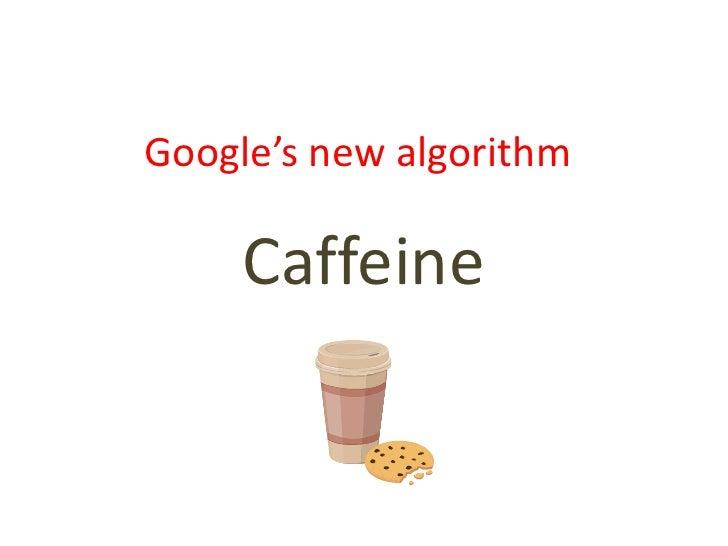 Google's new algorithm<br />Caffeine<br />