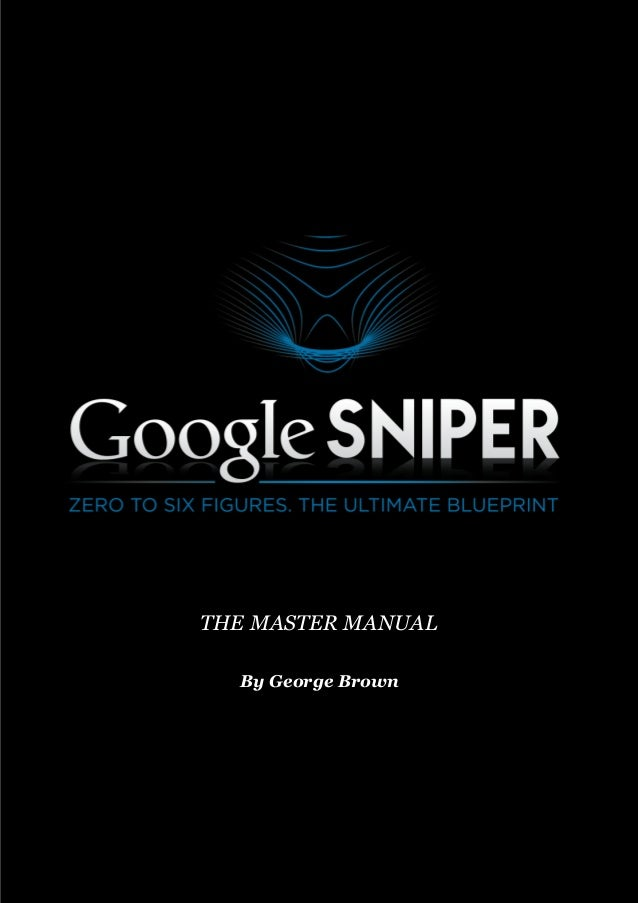 P a g e   |  1   ©2014    Google  Sniper   Google Sniper By George Brown THE MASTER MANUAL