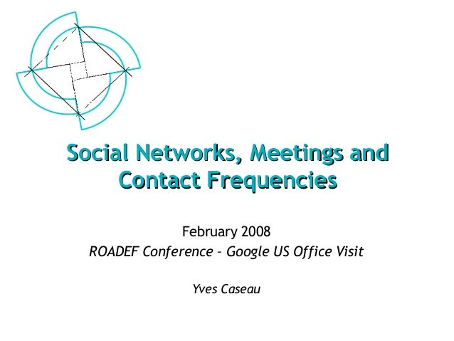 Social Networks, Meetings andSocial Networks, Meetings and Contact FrequenciesContact Frequencies February 2008 ROADEF Con...