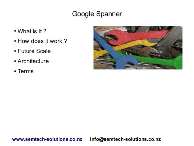 Google Spanner ● What is it ? ● How does it work ? ● Future Scale ● Architecture ● Terms www.semtech-solutions.co.nz info@...