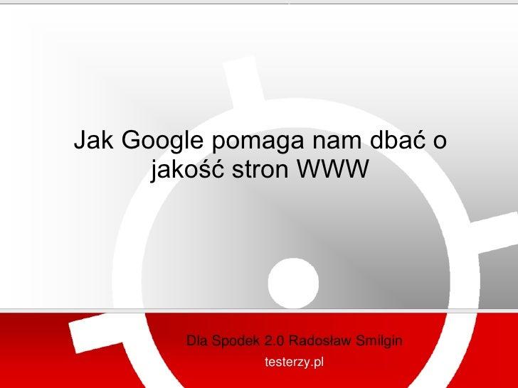 testerzy.pl     Jak Google pomaga nam dbać o       jakość stron WWW             Dla Spodek 2.0 Radosław Smilgin           ...