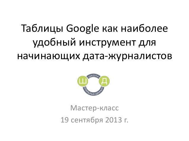 Таблицы Google как наиболее удобный инструмент для начинающих дата-журналистов Мастер-класс 19 сентября 2013 г.