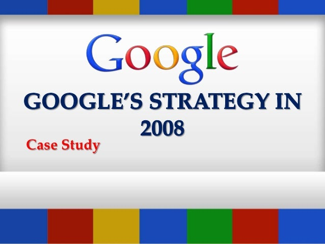 google s strategy in 2008 case The course on competitive strategy is designed to analyze strategy from these different view points through case discussion, good readings, and active class participation.