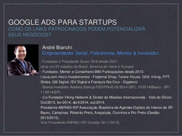 GOOGLE ADS PARA STARTUPS  COMO OS LINKS PATROCINADOS PODEM POTENCIALIZAR  SEUS NEGÓCIOS?  André Bianchi  Empreendedor Seri...