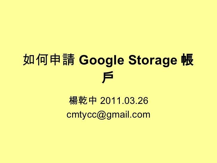 如何申請 Google Storage 帳戶 楊乾中 2011.03.26 [email_address]